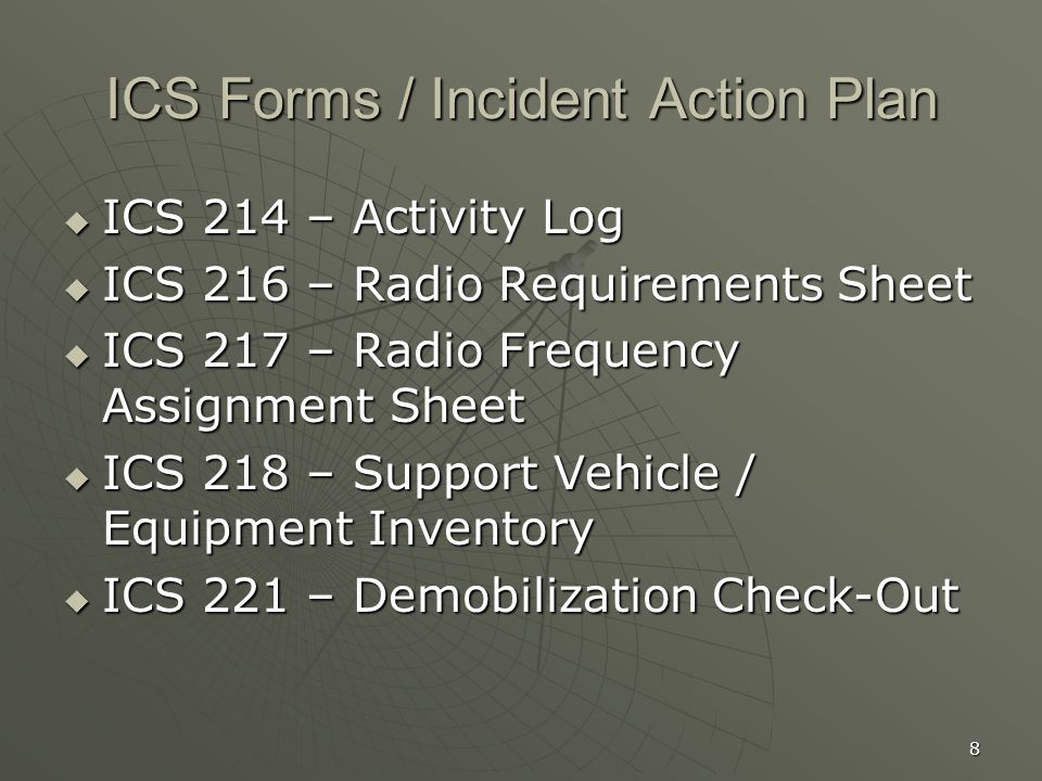 8 ICS Forms / Incident Action Plan  ICS 214 – Activity Log  ICS 216 – Radio Requirements Sheet  ICS 217 – Radio Frequency Assignment Sheet  ICS 218 – Support Vehicle / Equipment Inventory  ICS 221 – Demobilization Check-Out