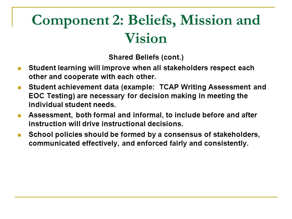 Component 2: Beliefs, Mission and Vision Shared Beliefs (cont.) Student learning will improve when all stakeholders respect each other and cooperate with each other.