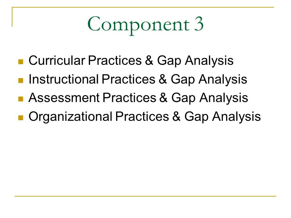 Component 3 Curricular Practices & Gap Analysis Instructional Practices & Gap Analysis Assessment Practices & Gap Analysis Organizational Practices & Gap Analysis