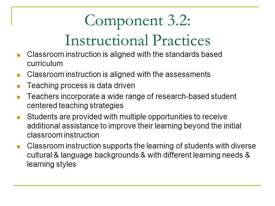 Component 3.2: Instructional Practices Classroom instruction is aligned with the standards based curriculum Classroom instruction is aligned with the assessments Teaching process is data driven Teachers incorporate a wide range of research-based student centered teaching strategies Students are provided with multiple opportunities to receive additional assistance to improve their learning beyond the initial classroom instruction Classroom instruction supports the learning of students with diverse cultural & language backgrounds & with different learning needs & learning styles