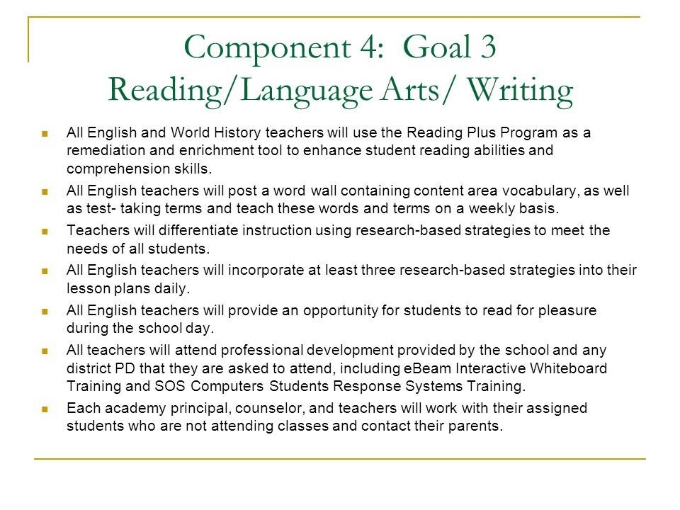 Component 4: Goal 3 Reading/Language Arts/ Writing All English and World History teachers will use the Reading Plus Program as a remediation and enrichment tool to enhance student reading abilities and comprehension skills.