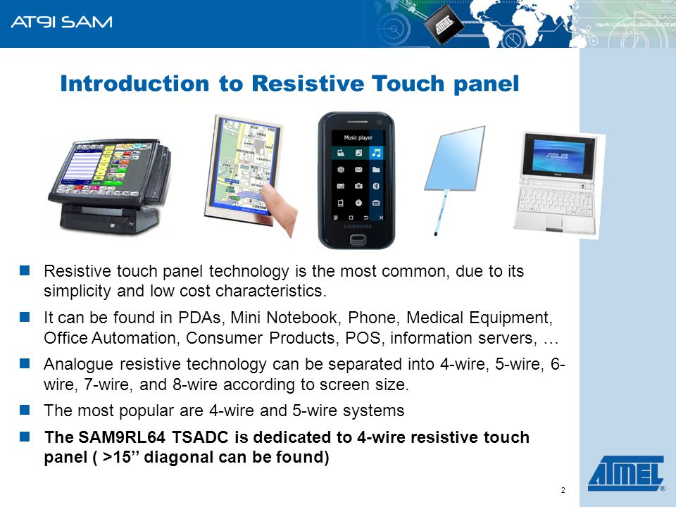 ARM-Based Products Group 2 Resistive touch panel technology is the most common, due to its simplicity and low cost characteristics. It can be found in