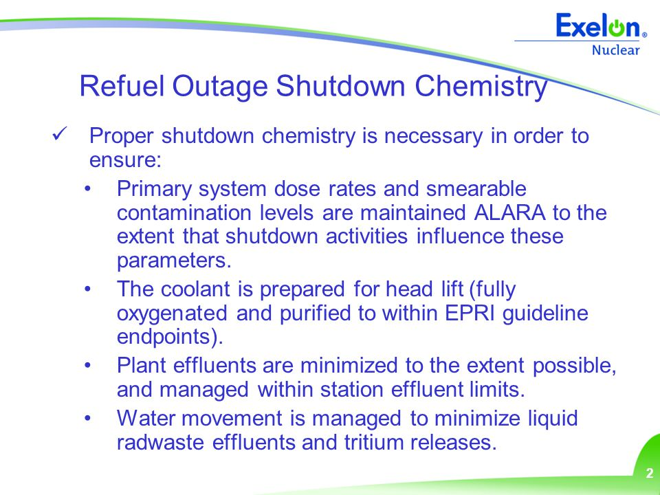 2 Refuel Outage Shutdown Chemistry Proper shutdown chemistry is necessary in order to ensure: Primary system dose rates and smearable contamination levels are maintained ALARA to the extent that shutdown activities influence these parameters.