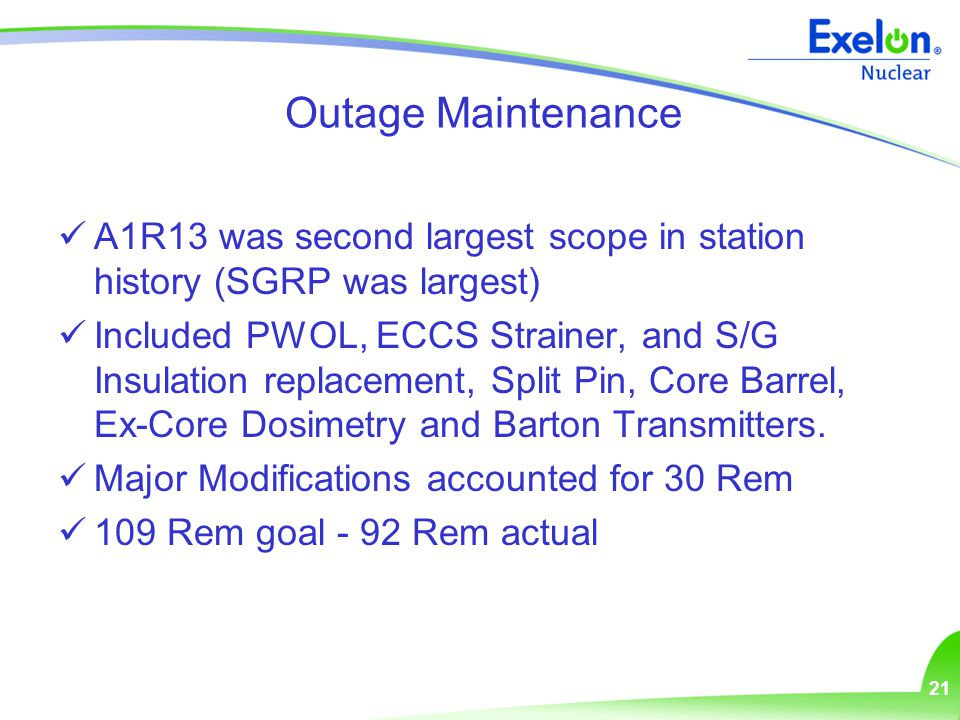 21 Outage Maintenance A1R13 was second largest scope in station history (SGRP was largest) Included PWOL, ECCS Strainer, and S/G Insulation replacement, Split Pin, Core Barrel, Ex-Core Dosimetry and Barton Transmitters.