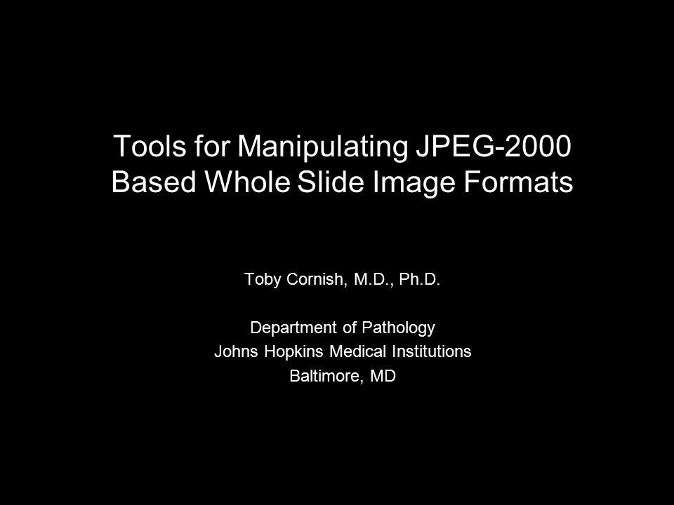 Tools for Manipulating JPEG-2000 Based Whole Slide Image Formats Toby Cornish, M.D., Ph.D.