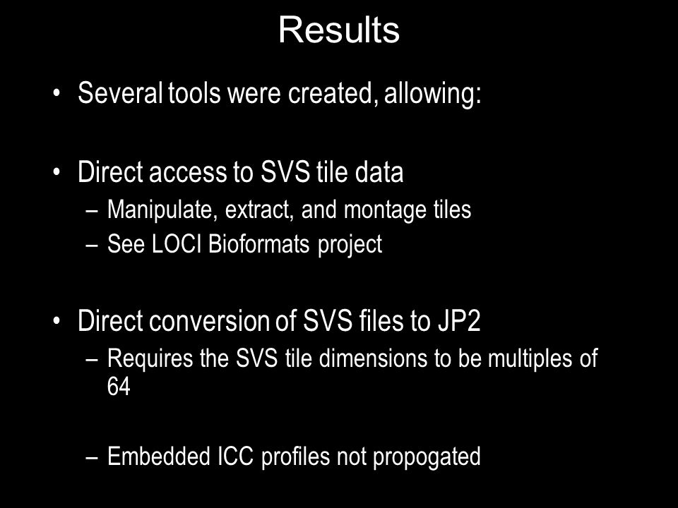 Results Several tools were created, allowing: Direct access to SVS tile data –Manipulate, extract, and montage tiles –See LOCI Bioformats project Direct conversion of SVS files to JP2 –Requires the SVS tile dimensions to be multiples of 64 –Embedded ICC profiles not propogated