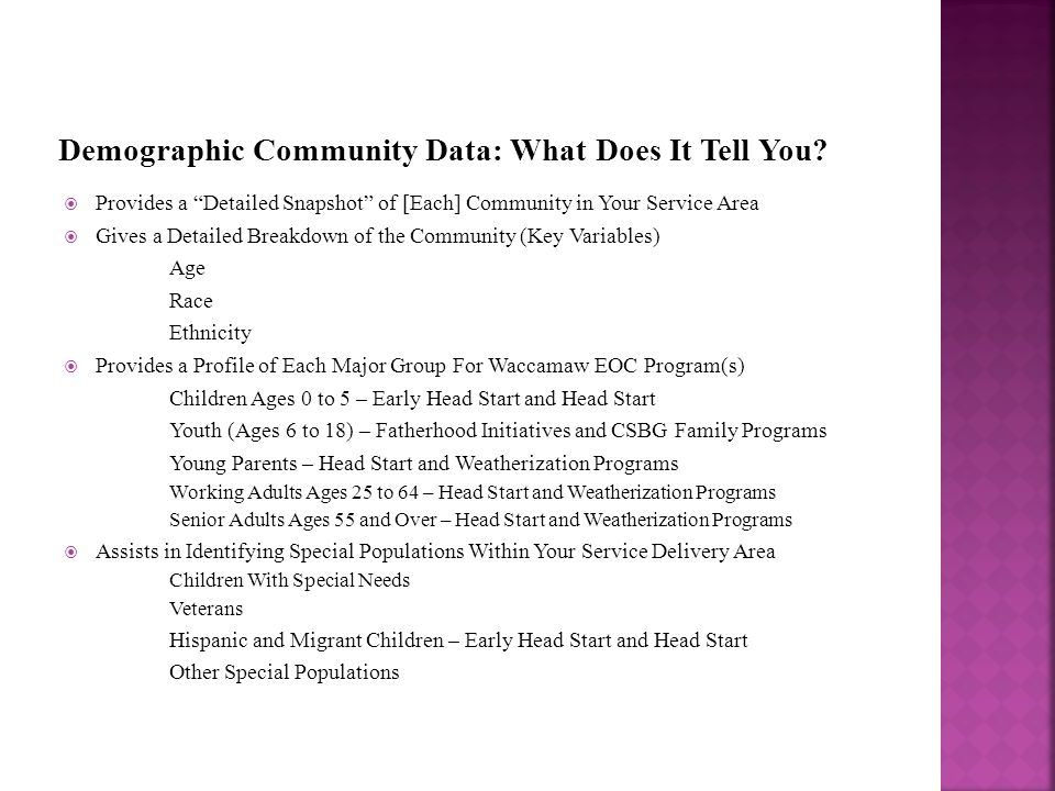  Provides a Detailed Snapshot of [Each] Community in Your Service Area  Gives a Detailed Breakdown of the Community (Key Variables) Age Race Ethnicity  Provides a Profile of Each Major Group For Waccamaw EOC Program(s) Children Ages 0 to 5 – Early Head Start and Head Start Youth (Ages 6 to 18) – Fatherhood Initiatives and CSBG Family Programs Young Parents – Head Start and Weatherization Programs Working Adults Ages 25 to 64 – Head Start and Weatherization Programs Senior Adults Ages 55 and Over – Head Start and Weatherization Programs  Assists in Identifying Special Populations Within Your Service Delivery Area Children With Special Needs Veterans Hispanic and Migrant Children – Early Head Start and Head Start Other Special Populations