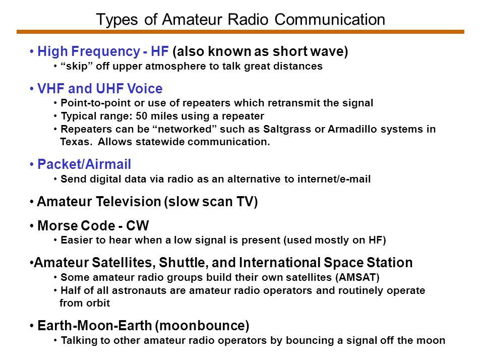 Types of Amateur Radio Communication High Frequency - HF (also known as short wave) skip off upper atmosphere to talk great distances VHF and UHF Voice Point-to-point or use of repeaters which retransmit the signal Typical range: 50 miles using a repeater Repeaters can be networked such as Saltgrass or Armadillo systems in Texas.