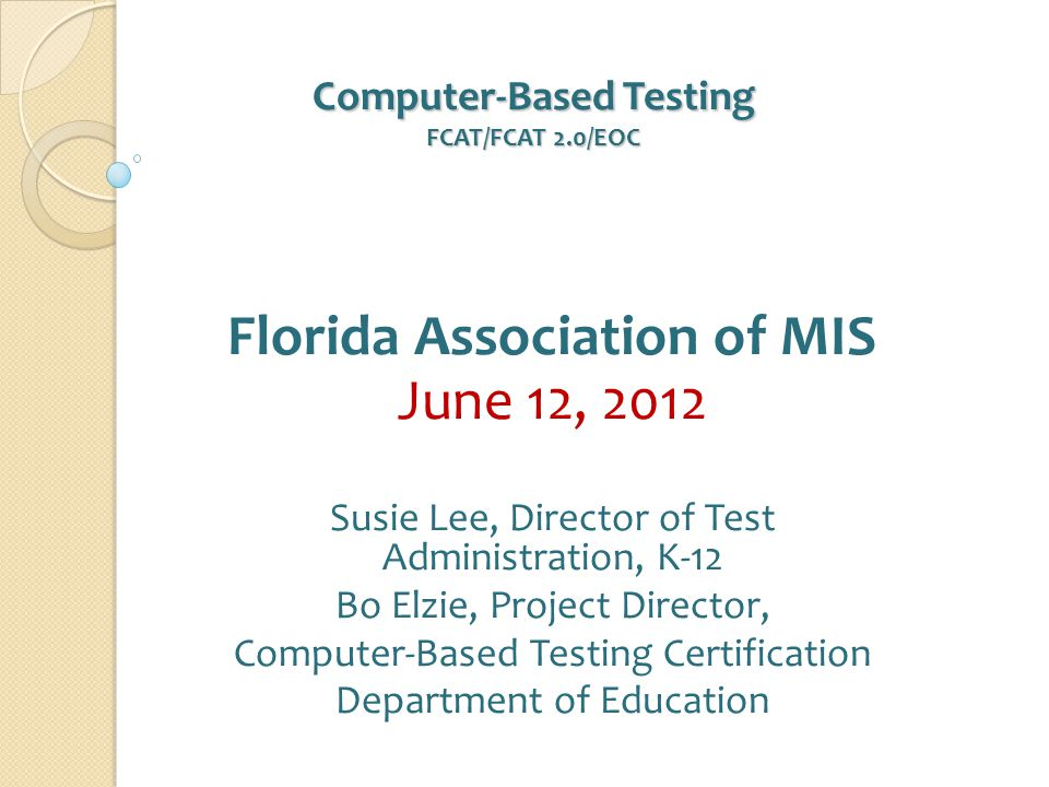 Computer-Based Testing FCAT/FCAT 2.0/EOC Computer-Based Testing FCAT/FCAT 2.0/EOC Florida Association of MIS June 12, 2012 Susie Lee, Director of Test Administration, K-12 Bo Elzie, Project Director, Computer-Based Testing Certification Department of Education