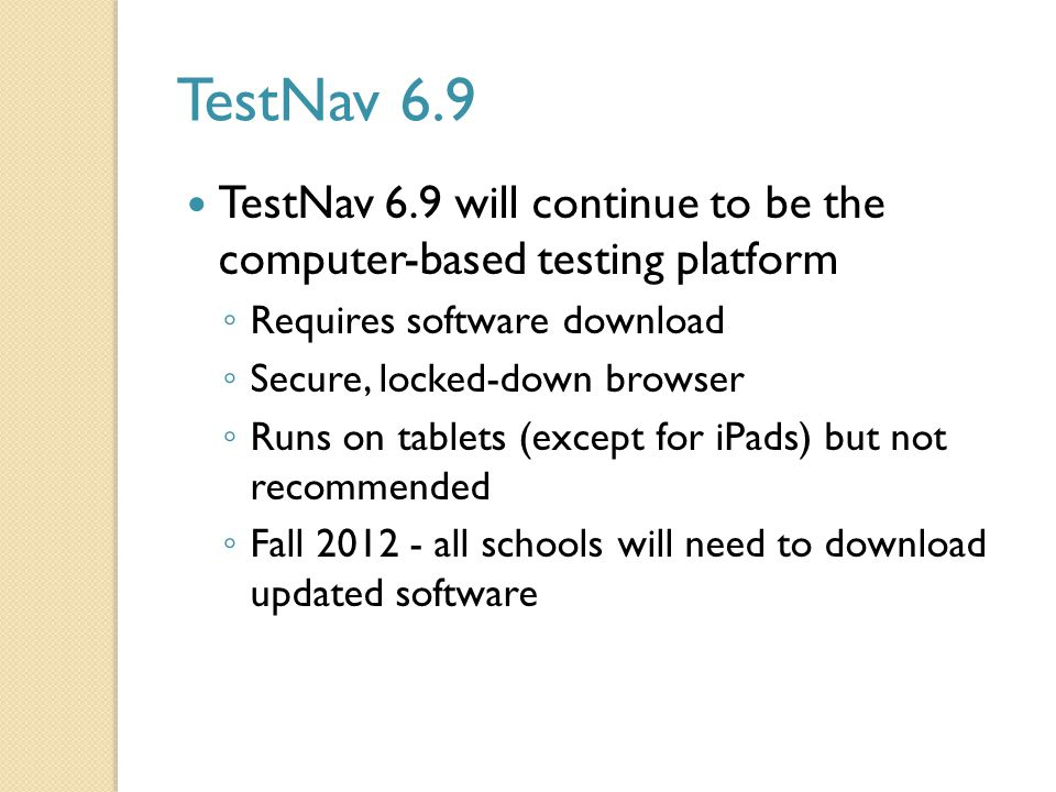 TestNav 6.9 TestNav 6.9 will continue to be the computer-based testing platform ◦ Requires software download ◦ Secure, locked-down browser ◦ Runs on tablets (except for iPads) but not recommended ◦ Fall 2012 - all schools will need to download updated software