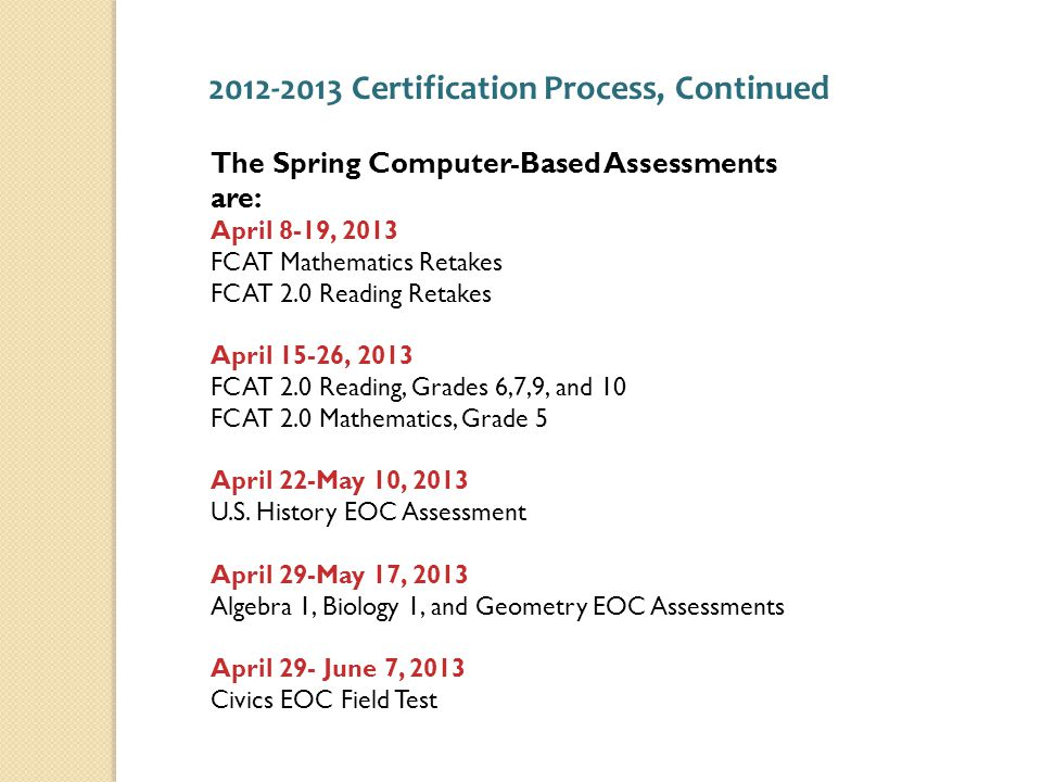 The Spring Computer-Based Assessments are: April 8-19, 2013 FCAT Mathematics Retakes FCAT 2.0 Reading Retakes April 15-26, 2013 FCAT 2.0 Reading, Grades 6,7,9, and 10 FCAT 2.0 Mathematics, Grade 5 April 22-May 10, 2013 U.S.