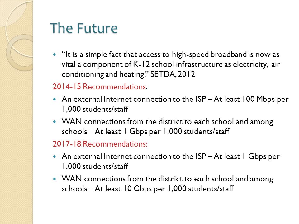 The Future It is a simple fact that access to high-speed broadband is now as vital a component of K-12 school infrastructure as electricity, air conditioning and heating. SETDA, 2012 2014-15 Recommendations: An external Internet connection to the ISP – At least 100 Mbps per 1,000 students/staff WAN connections from the district to each school and among schools – At least 1 Gbps per 1,000 students/staff 2017-18 Recommendations: An external Internet connection to the ISP – At least 1 Gbps per 1,000 students/staff WAN connections from the district to each school and among schools – At least 10 Gbps per 1,000 students/staff
