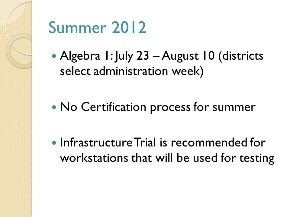 Summer 2012 Algebra 1: July 23 – August 10 (districts select administration week) No Certification process for summer Infrastructure Trial is recommended for workstations that will be used for testing