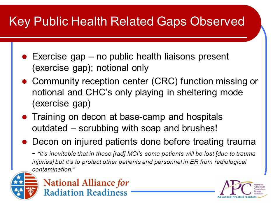 Key Public Health Related Gaps Observed Exercise gap – no public health liaisons present (exercise gap); notional only Community reception center (CRC) function missing or notional and CHC's only playing in sheltering mode (exercise gap) Training on decon at base-camp and hospitals outdated – scrubbing with soap and brushes.