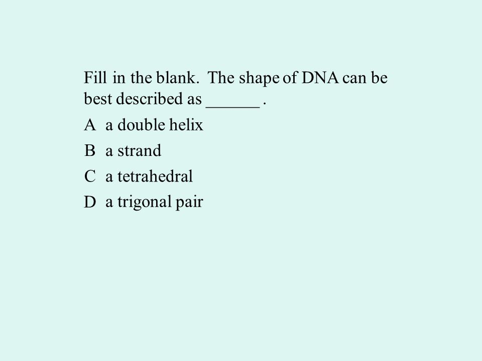 Fill in the blank. The shape of DNA can be best described as ______.
