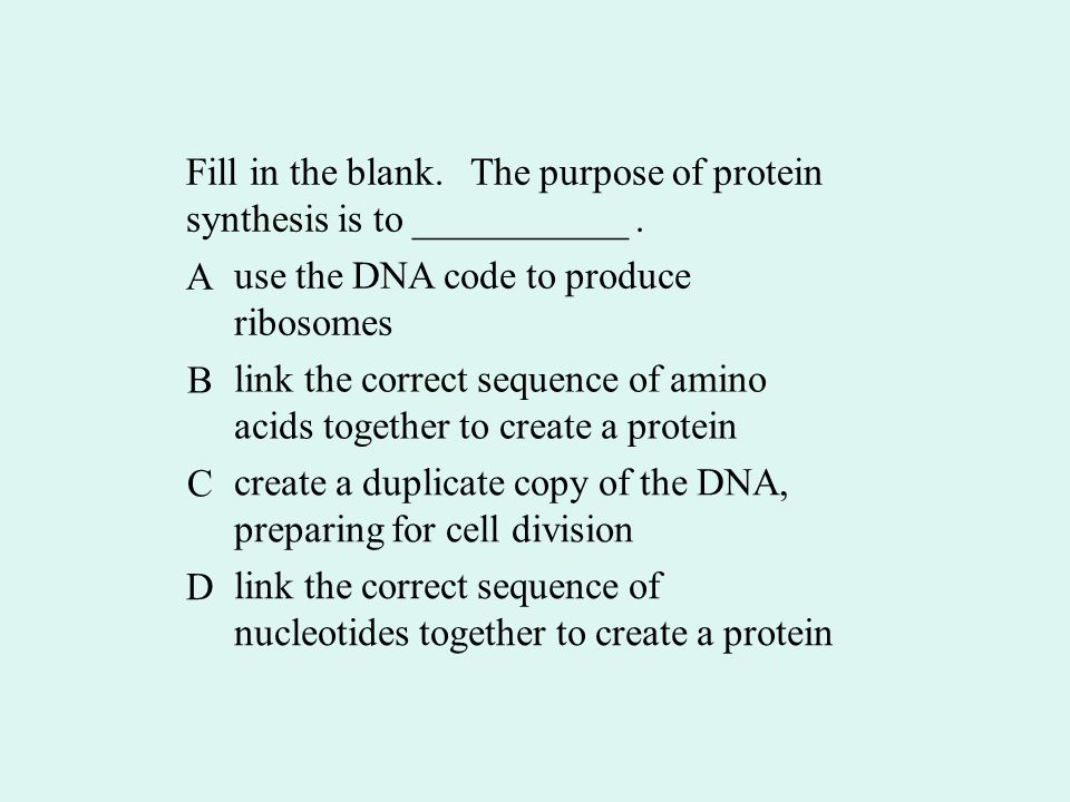 Fill in the blank. The purpose of protein synthesis is to ___________.