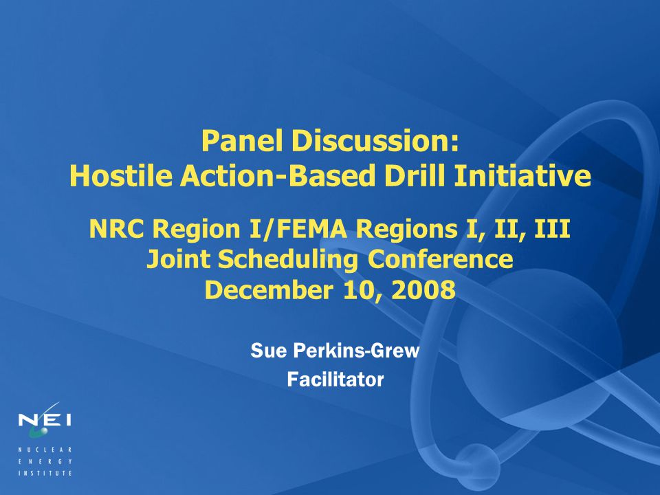 Panel Discussion: Hostile Action-Based Drill Initiative NRC Region I/FEMA Regions I, II, III Joint Scheduling Conference December 10, 2008 Sue Perkins