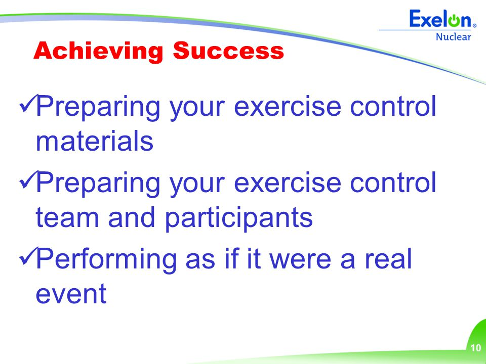 10 Achieving Success Preparing your exercise control materials Preparing your exercise control team and participants Performing as if it were a real e