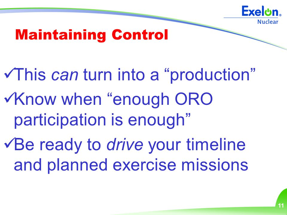 11 Maintaining Control This can turn into a production Know when enough ORO participation is enough Be ready to drive your timeline and planned exercise missions