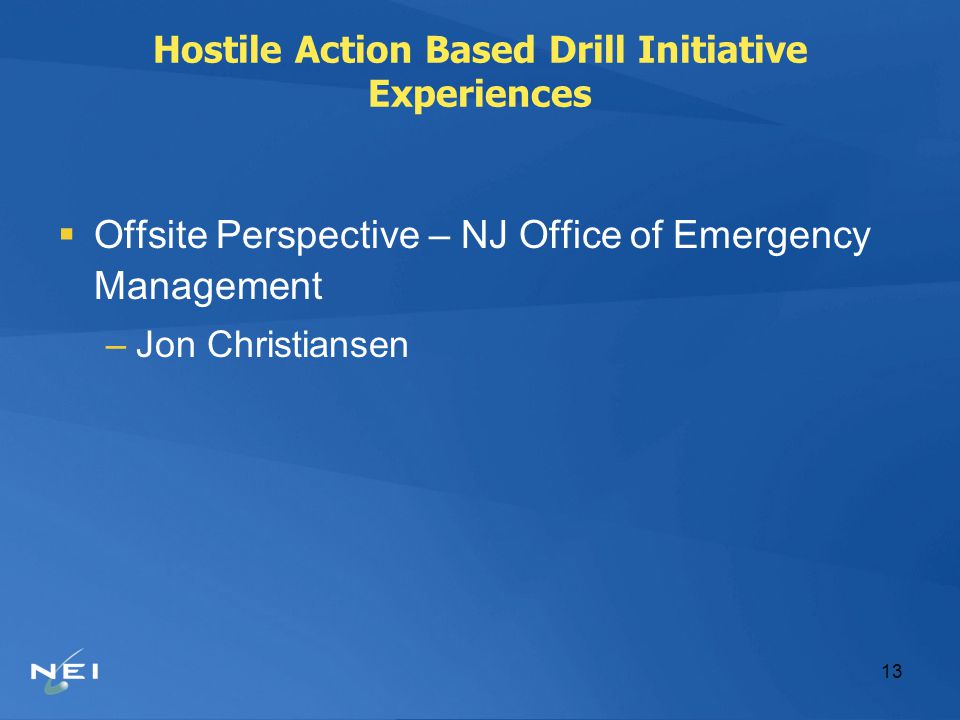 13 Hostile Action Based Drill Initiative Experiences  Offsite Perspective – NJ Office of Emergency Management –Jon Christiansen