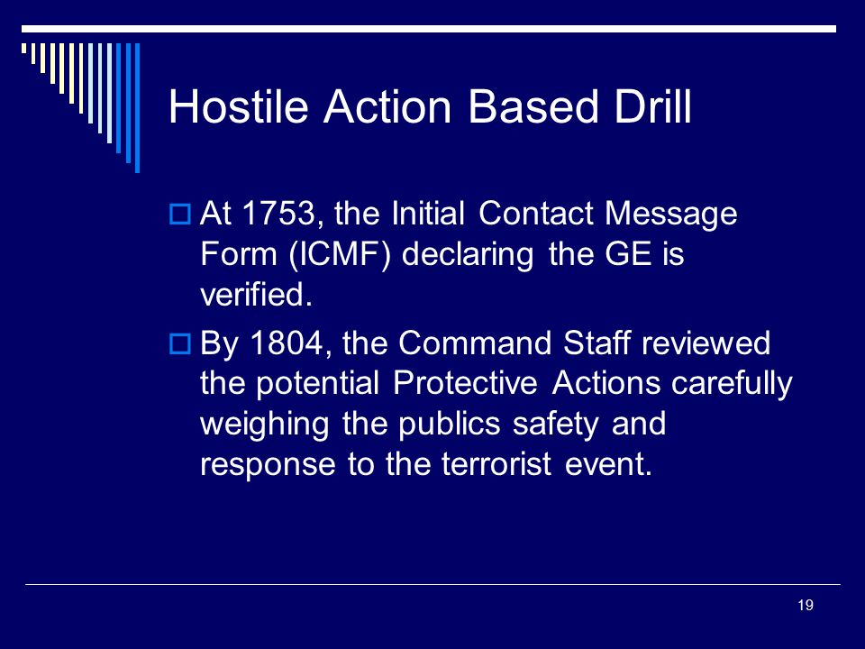 19 Hostile Action Based Drill  At 1753, the Initial Contact Message Form (ICMF) declaring the GE is verified.  By 1804, the Command Staff reviewed t
