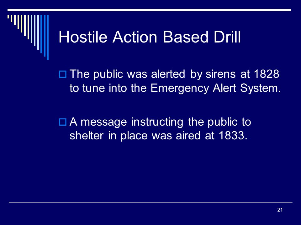 21 Hostile Action Based Drill  The public was alerted by sirens at 1828 to tune into the Emergency Alert System.  A message instructing the public t
