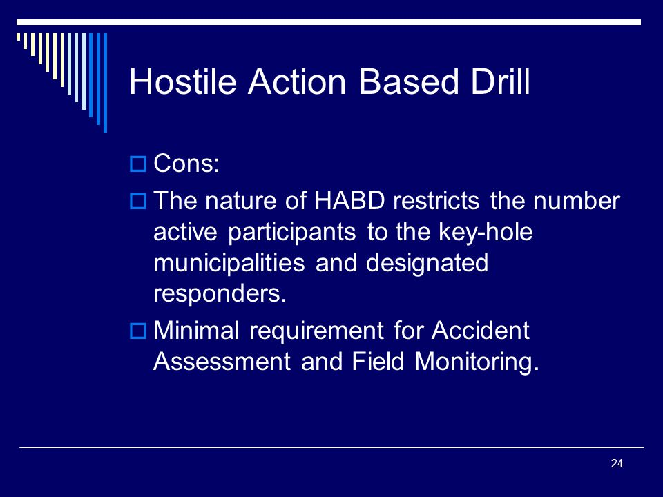 24 Hostile Action Based Drill  Cons:  The nature of HABD restricts the number active participants to the key-hole municipalities and designated resp