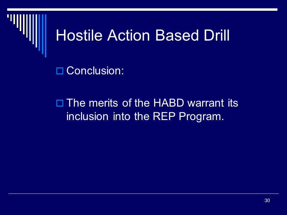 30 Hostile Action Based Drill  Conclusion:  The merits of the HABD warrant its inclusion into the REP Program.