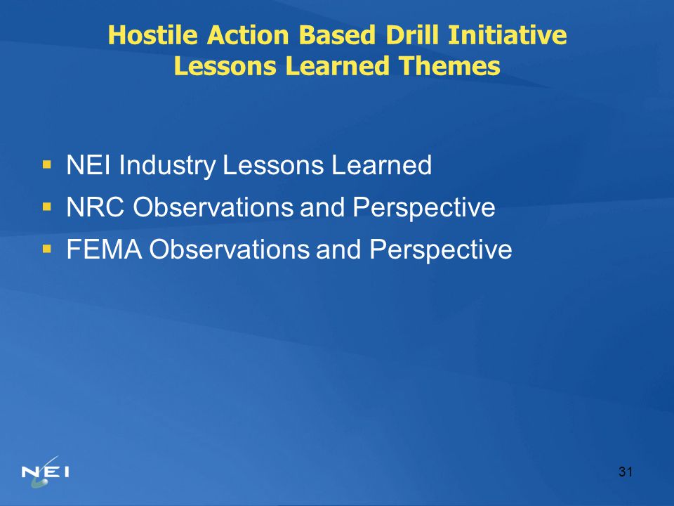 31 Hostile Action Based Drill Initiative Lessons Learned Themes  NEI Industry Lessons Learned  NRC Observations and Perspective  FEMA Observations