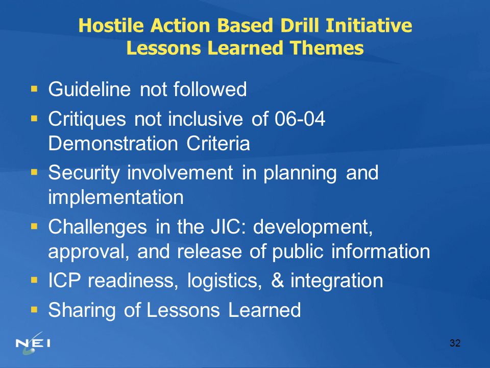 32 Hostile Action Based Drill Initiative Lessons Learned Themes  Guideline not followed  Critiques not inclusive of 06-04 Demonstration Criteria  Security involvement in planning and implementation  Challenges in the JIC: development, approval, and release of public information  ICP readiness, logistics, & integration  Sharing of Lessons Learned