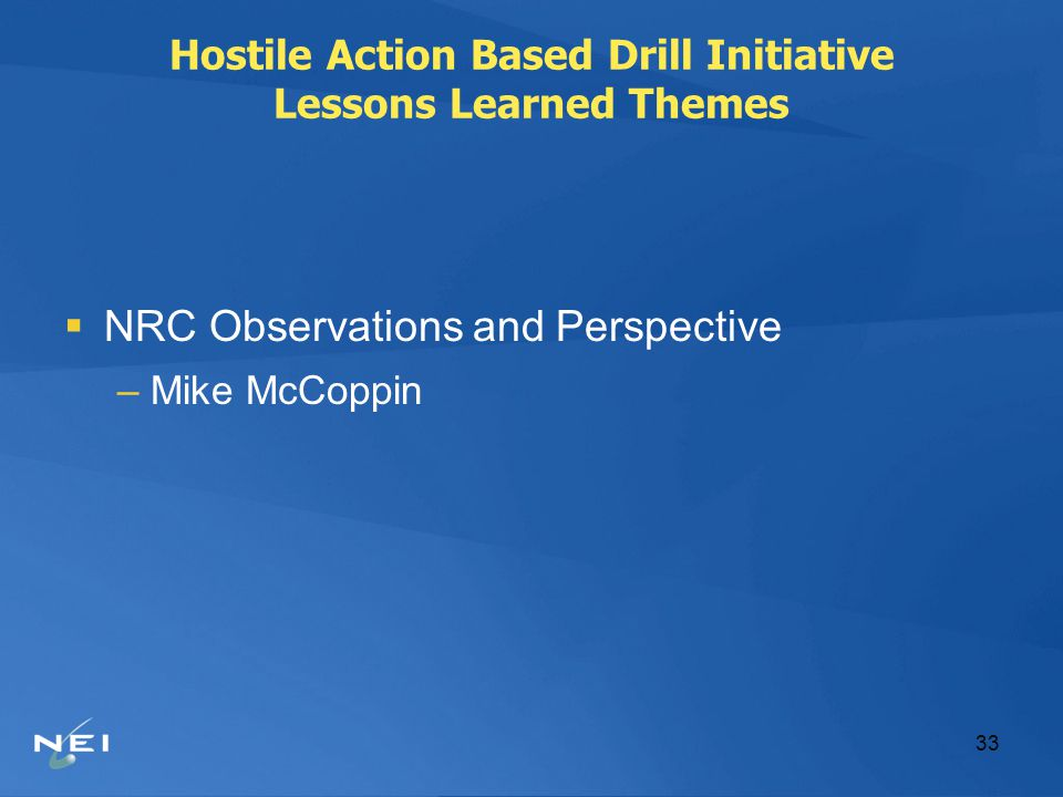 33 Hostile Action Based Drill Initiative Lessons Learned Themes  NRC Observations and Perspective –Mike McCoppin