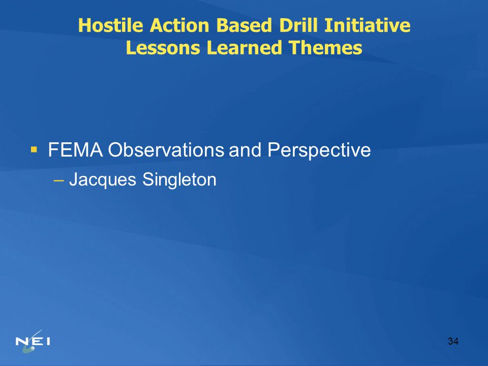 34 Hostile Action Based Drill Initiative Lessons Learned Themes  FEMA Observations and Perspective –Jacques Singleton