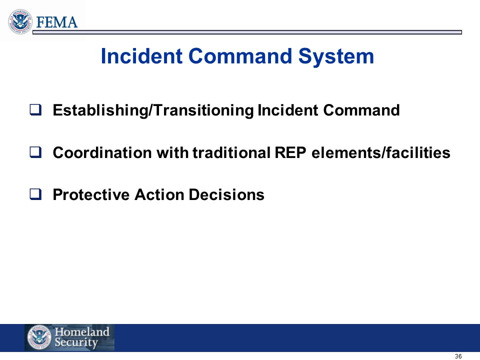 36 Incident Command System  Establishing/Transitioning Incident Command  Coordination with traditional REP elements/facilities  Protective Action D
