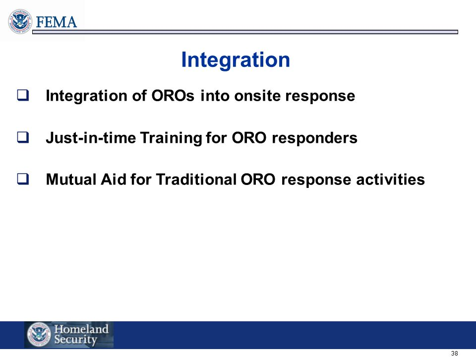 38 Integration  Integration of OROs into onsite response  Just-in-time Training for ORO responders  Mutual Aid for Traditional ORO response activit