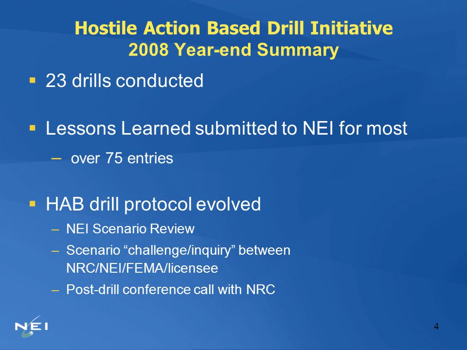 4 Hostile Action Based Drill Initiative 2008 Year-end Summary  23 drills conducted  Lessons Learned submitted to NEI for most – over 75 entries  HAB drill protocol evolved –NEI Scenario Review –Scenario challenge/inquiry between NRC/NEI/FEMA/licensee –Post-drill conference call with NRC