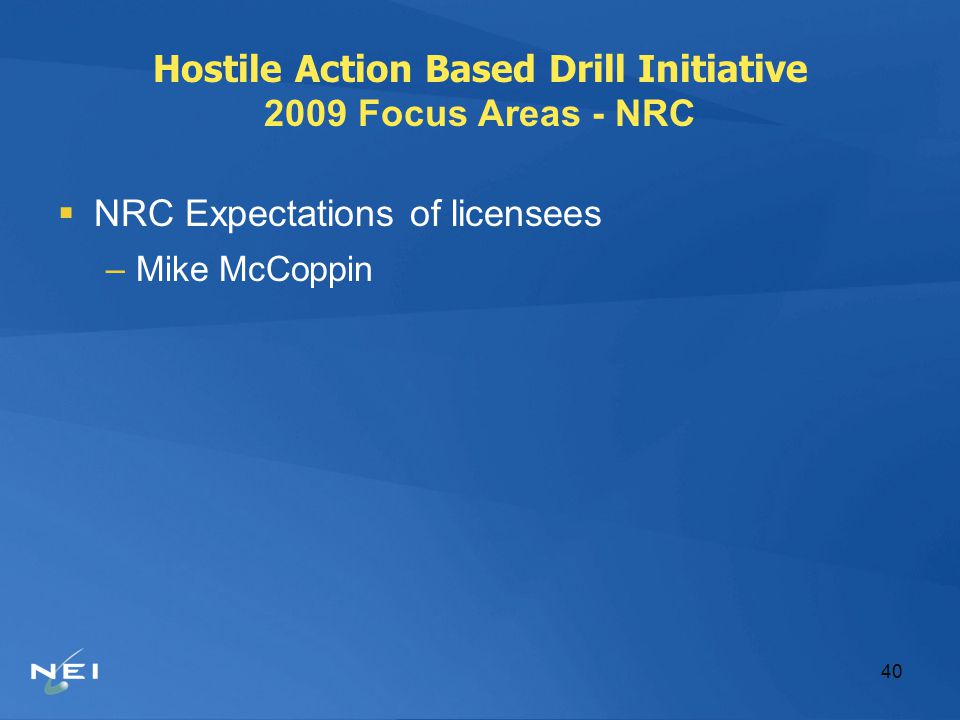 40 Hostile Action Based Drill Initiative 2009 Focus Areas - NRC  NRC Expectations of licensees –Mike McCoppin