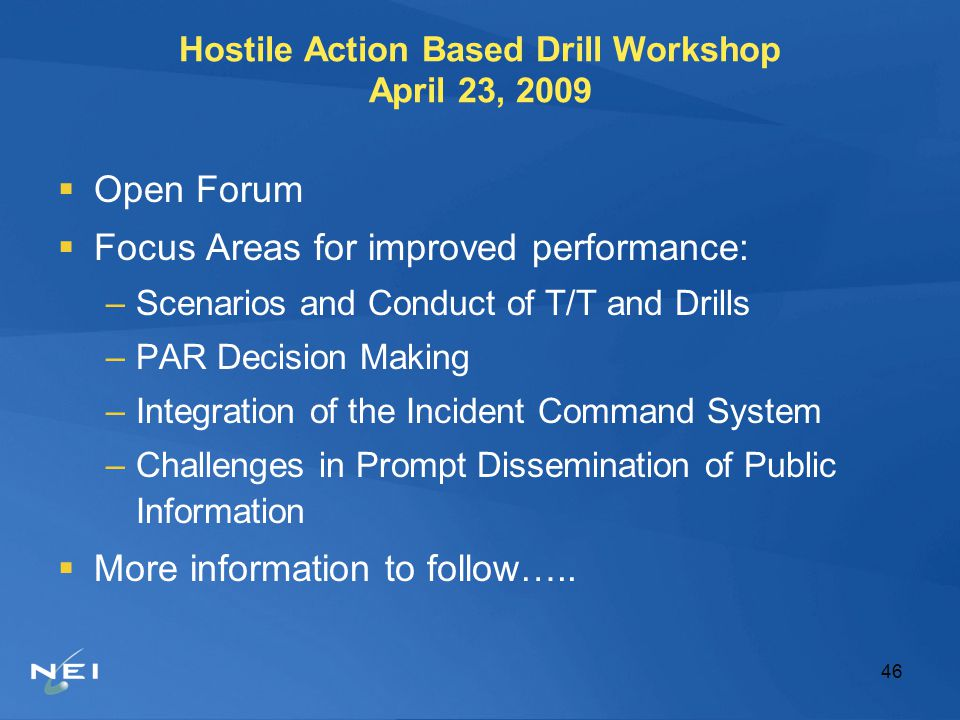 46 Hostile Action Based Drill Workshop April 23, 2009  Open Forum  Focus Areas for improved performance: –Scenarios and Conduct of T/T and Drills –PAR Decision Making –Integration of the Incident Command System –Challenges in Prompt Dissemination of Public Information  More information to follow…..