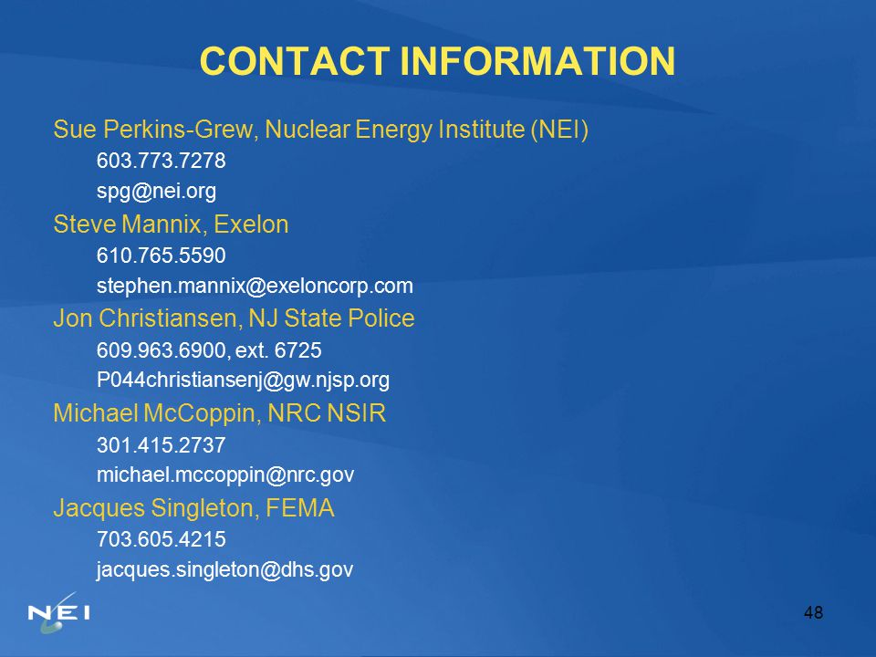 48 CONTACT INFORMATION Sue Perkins-Grew, Nuclear Energy Institute (NEI) 603.773.7278 spg@nei.org Steve Mannix, Exelon 610.765.5590 stephen.mannix@exeloncorp.com Jon Christiansen, NJ State Police 609.963.6900, ext.