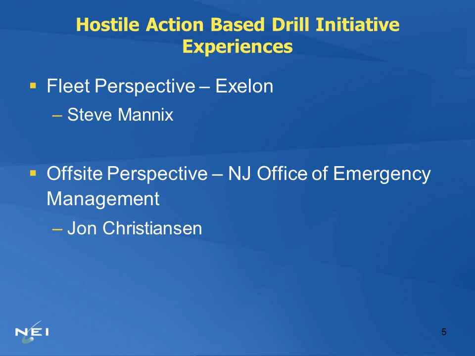 5 Hostile Action Based Drill Initiative Experiences  Fleet Perspective – Exelon –Steve Mannix  Offsite Perspective – NJ Office of Emergency Manageme