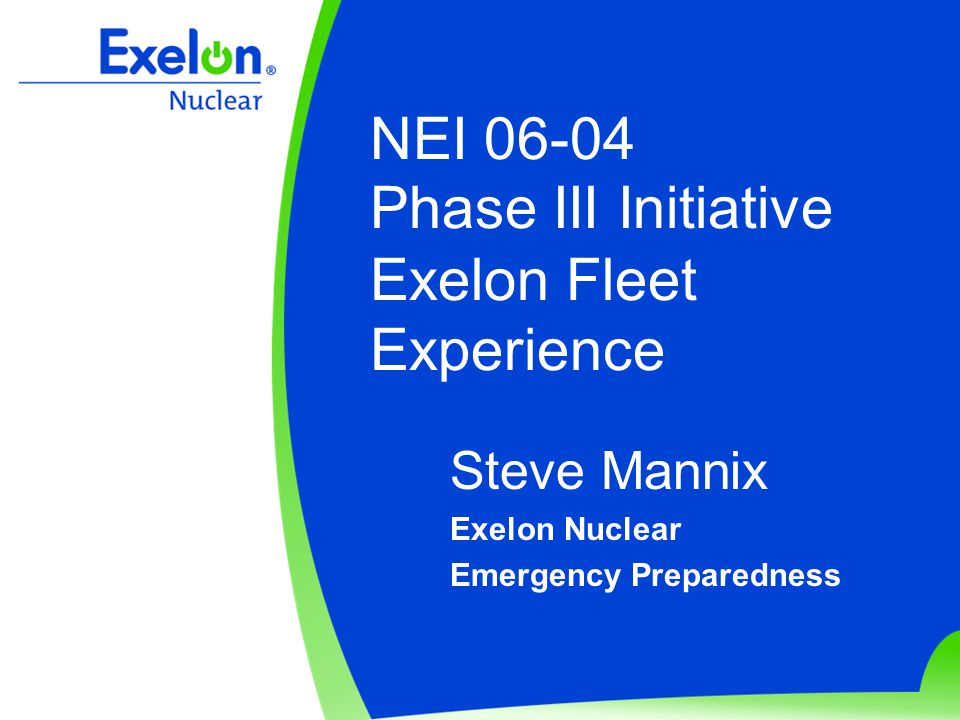 NEI 06-04 Phase III Initiative Exelon Fleet Experience Steve Mannix Exelon Nuclear Emergency Preparedness