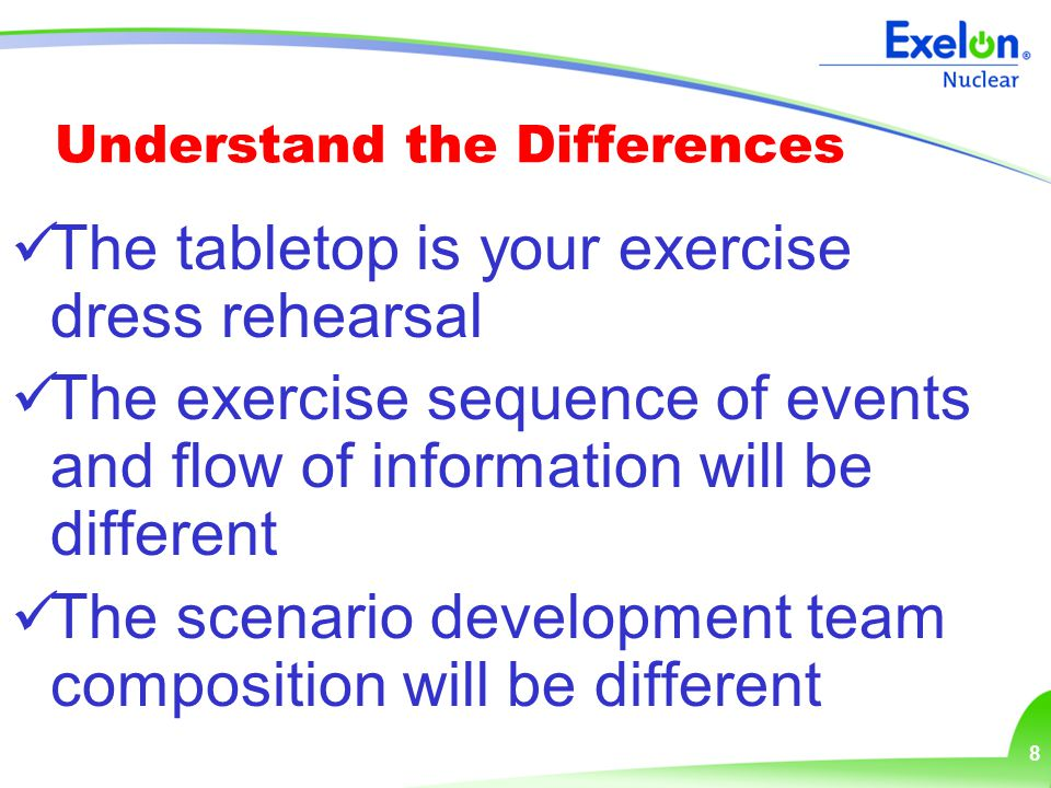 8 Understand the Differences The tabletop is your exercise dress rehearsal The exercise sequence of events and flow of information will be different The scenario development team composition will be different