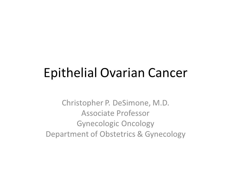 Epithelial Ovarian Cancer Christopher P. DeSimone, M.D. Associate Professor Gynecologic Oncology Department of Obstetrics & Gynecology