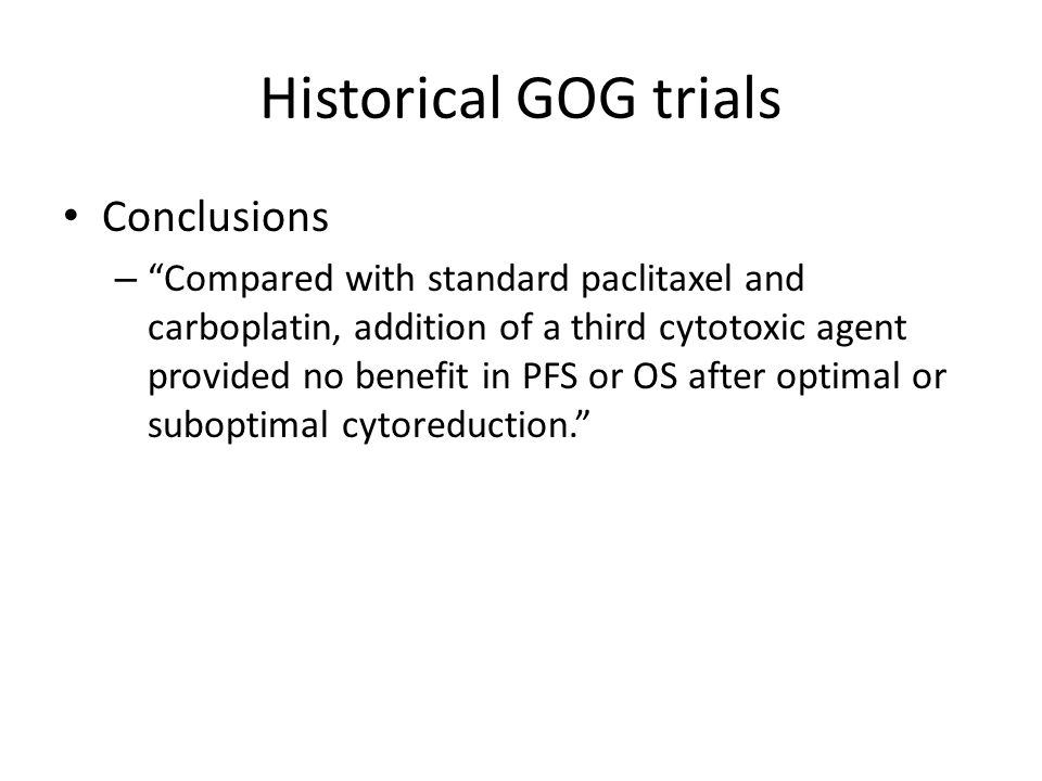 """Historical GOG trials Conclusions – """"Compared with standard paclitaxel and carboplatin, addition of a third cytotoxic agent provided no benefit in PFS"""