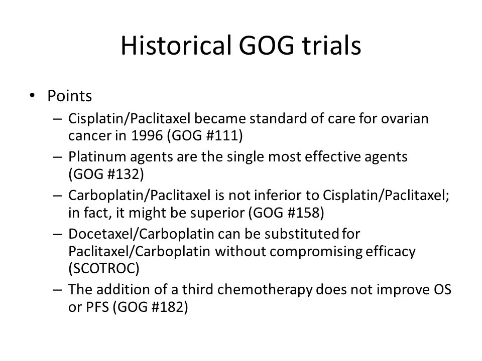 Historical GOG trials Points – Cisplatin/Paclitaxel became standard of care for ovarian cancer in 1996 (GOG #111) – Platinum agents are the single mos