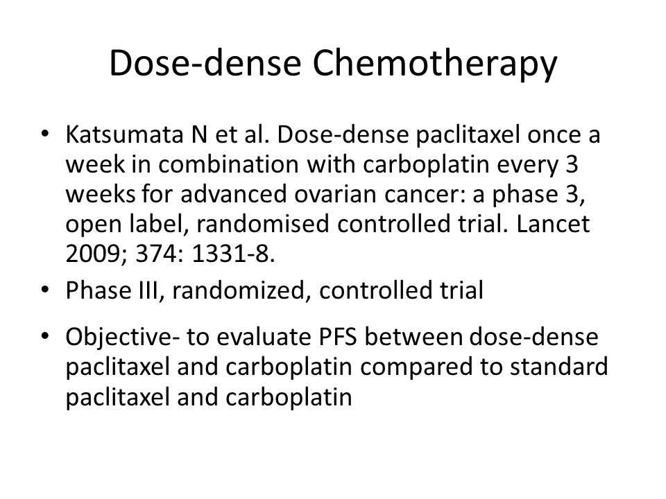 Dose-dense Chemotherapy Katsumata N et al. Dose-dense paclitaxel once a week in combination with carboplatin every 3 weeks for advanced ovarian cancer