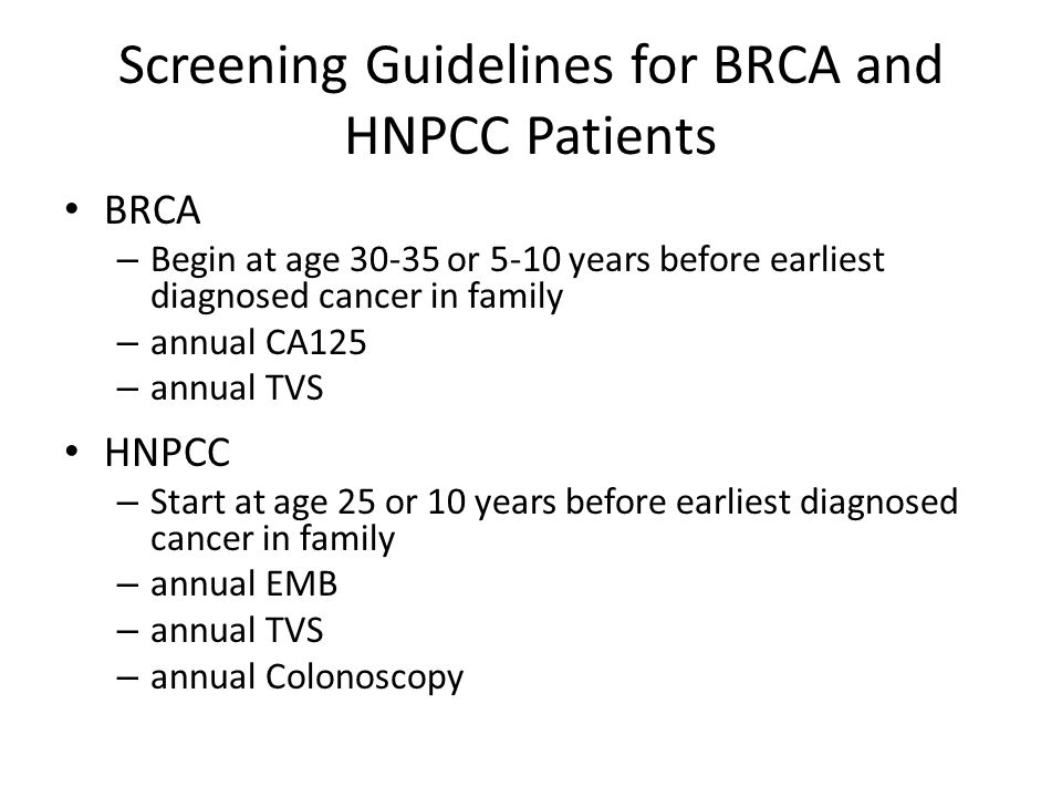 Screening Guidelines for BRCA and HNPCC Patients BRCA – Begin at age 30-35 or 5-10 years before earliest diagnosed cancer in family – annual CA125 – a