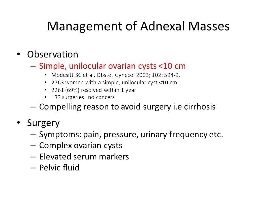 Management of Adnexal Masses Observation – Simple, unilocular ovarian cysts <10 cm Modesitt SC et al. Obstet Gynecol 2003; 102: 594-9. 2763 women with