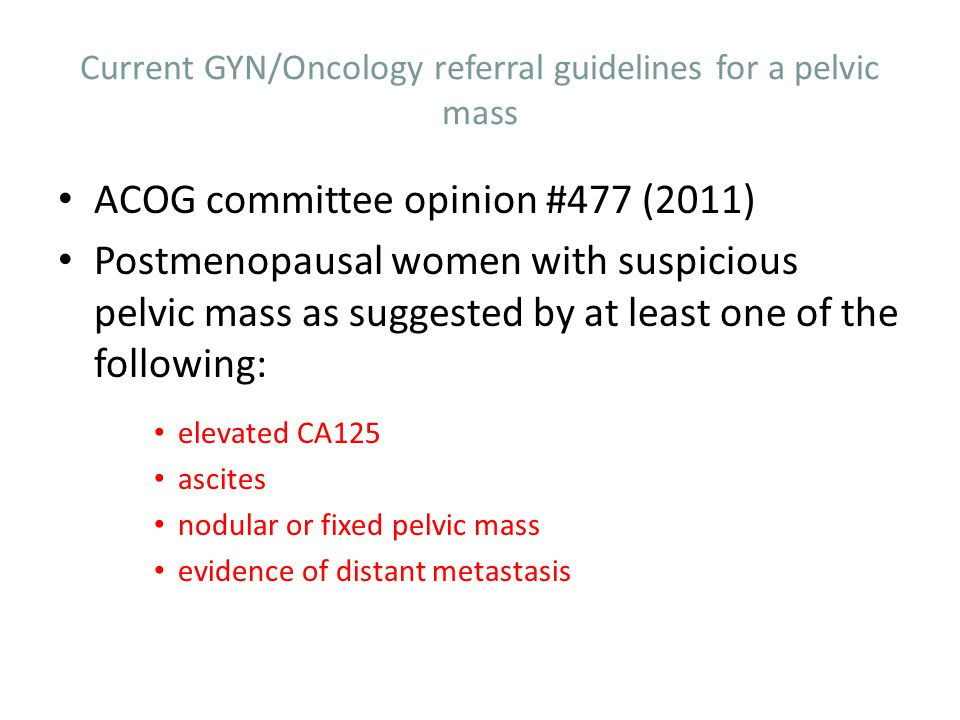 Current GYN/Oncology referral guidelines for a pelvic mass ACOG committee opinion #477 (2011) Postmenopausal women with suspicious pelvic mass as sugg