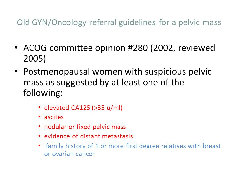 Old GYN/Oncology referral guidelines for a pelvic mass ACOG committee opinion #280 (2002, reviewed 2005) Postmenopausal women with suspicious pelvic m