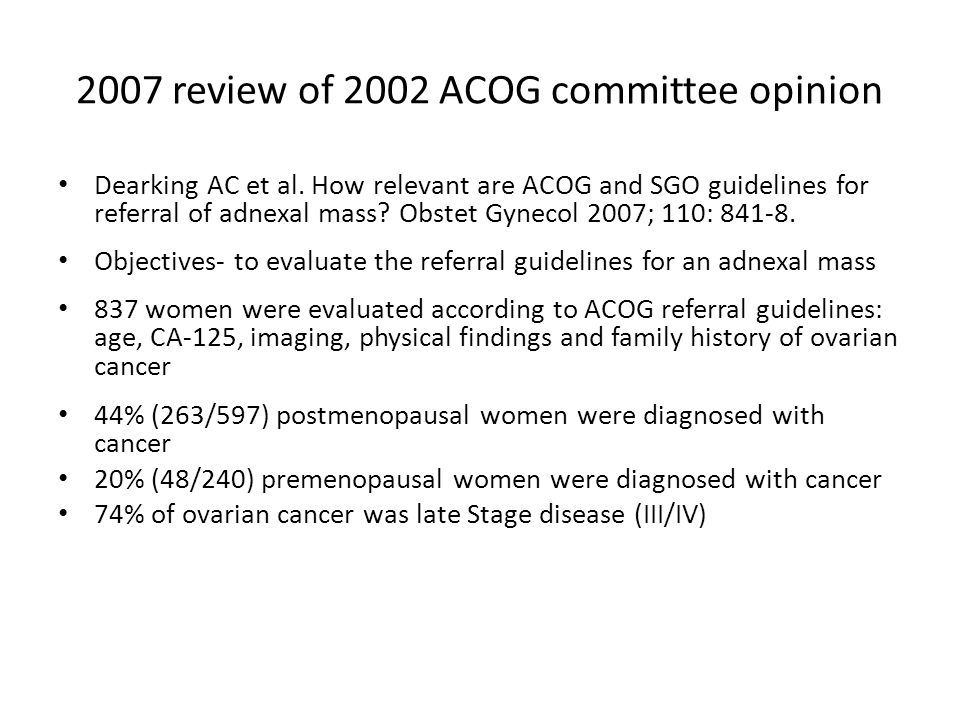 2007 review of 2002 ACOG committee opinion Dearking AC et al. How relevant are ACOG and SGO guidelines for referral of adnexal mass? Obstet Gynecol 20